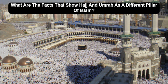 What Are The Facts That Show Hajj And Umrah As A Different Pillar Of Islam